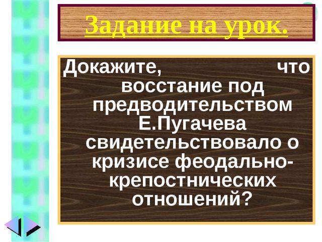 Задание на урок. Докажите, что восстание под предводительством Е.Пугачева сви...