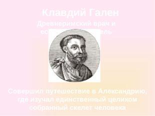 Клавдий Гален Древнеримский врач и естествоиспытатель Совершил путешествие в