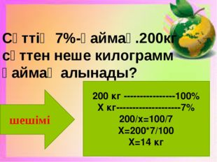 Сүттің 7%-қаймақ.200кг сүттен неше килограмм қаймақ алынады? шешімі 200 кг --