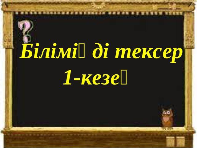 Біліміңді тексер 1-кезең