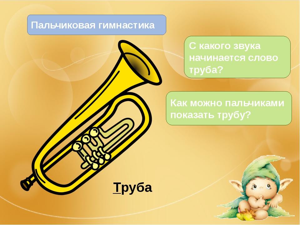 Труба Как можно пальчиками показать трубу? С какого звука начинается слово тр...