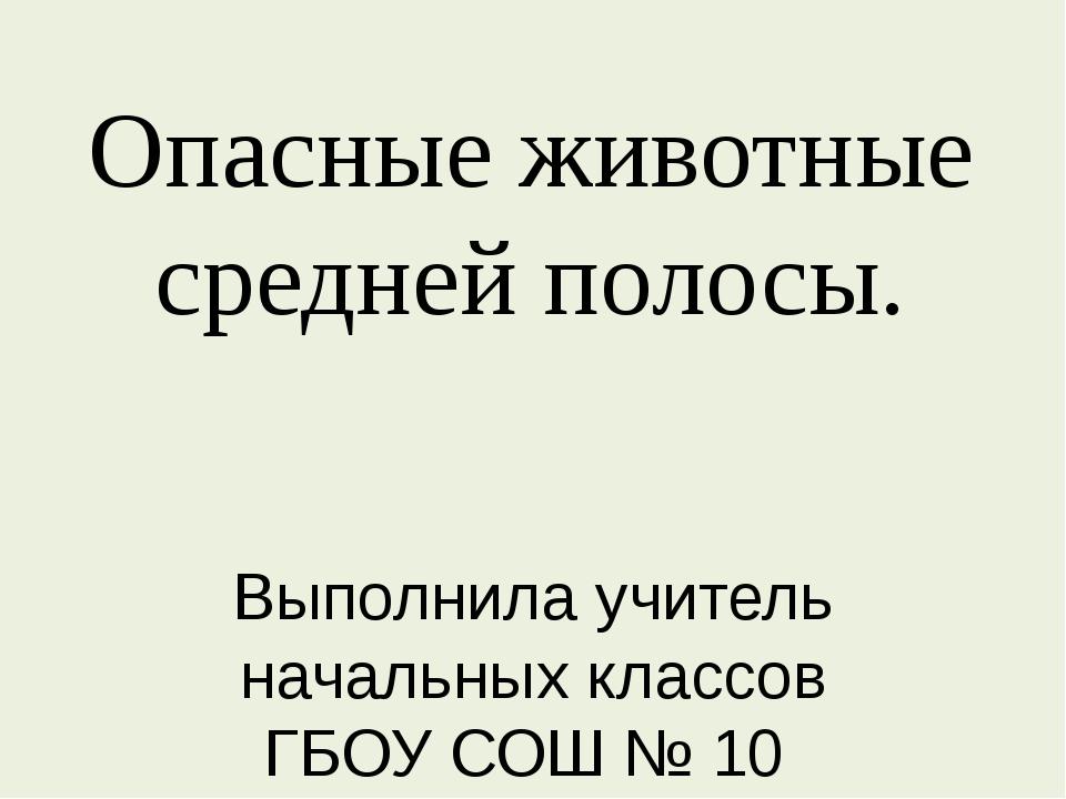 Опасные животные средней полосы. Выполнила учитель начальных классов ГБОУ СОШ...