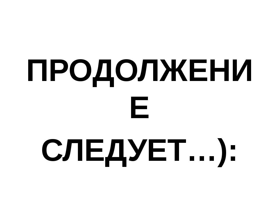 ПРОДОЛЖЕНИЕ СЛЕДУЕТ…):
