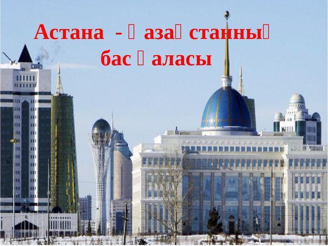 Астана - Қазақстанның бас қаласы