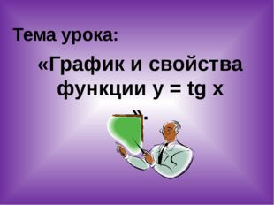 Тема урока: «График и свойства функции у = tg x ».