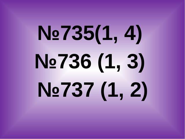 №735(1, 4) №736 (1, 3) №737 (1, 2)
