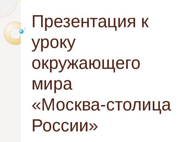 Презентация к уроку окружающего мира «Москва-столица России»