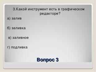 Вопрос 3 3.Какой инструмент есть в графическом редакторе? а) залив б) заливка