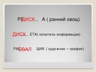 РЕ …. А ( ранний овощ) ……. ЕТА( носитель информации) РИС …. ЩИК ( художник –