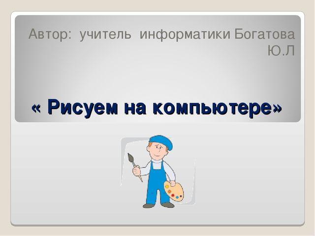 « Рисуем на компьютере» Автор: учитель информатики Богатова Ю.Л