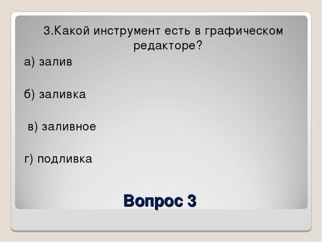 Вопрос 3 3.Какой инструмент есть в графическом редакторе? а) залив б) заливка...
