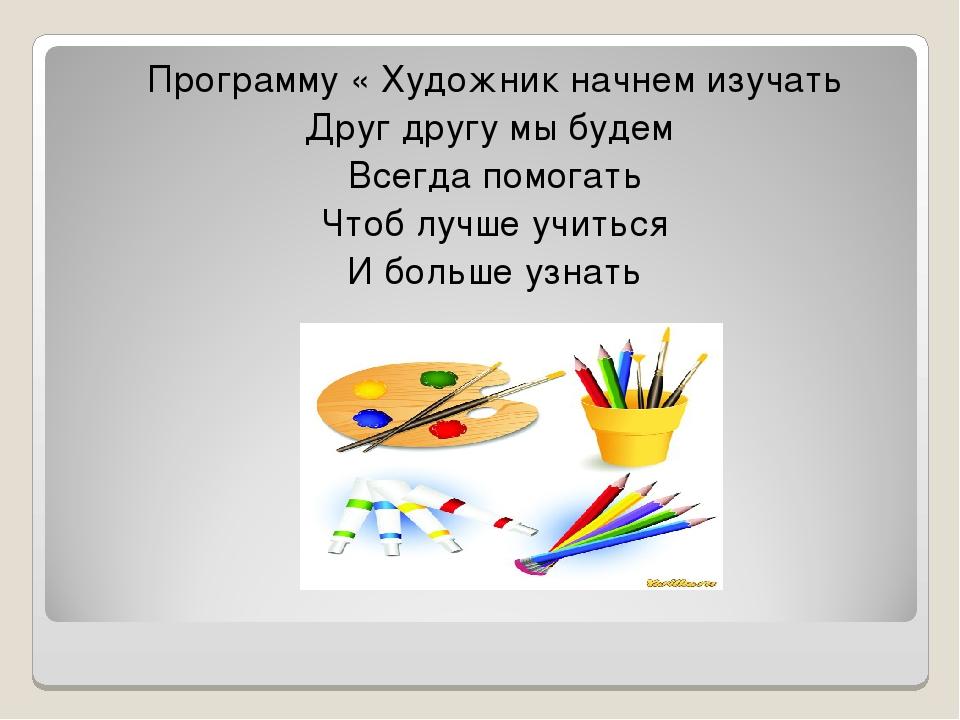 Программу « Художник начнем изучать Друг другу мы будем Всегда помогать Чтоб...