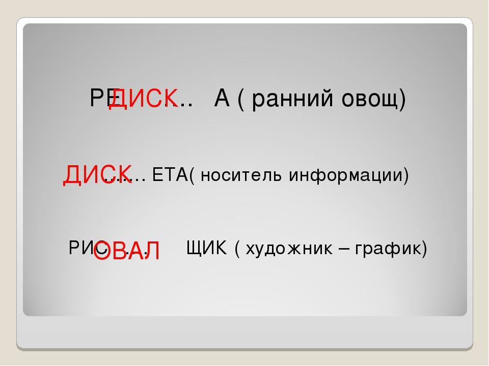 РЕ …. А ( ранний овощ) ……. ЕТА( носитель информации) РИС …. ЩИК ( художник –...