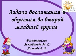 Задачи воспитания и обучения во второй младшей группе Воспитатели: Зиятдинова