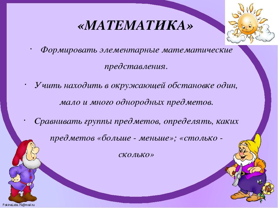 «МАТЕМАТИКА» Формировать элементарные математические представления. Учить нах...