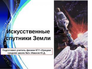 Искусственные спутники Земли Подготовил учитель физики КГУ «Урицкая средняя ш