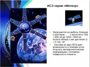 ИСЗ серии «Метеор» Запускаются на орбиты, близкие к круговым, с высотой от 50