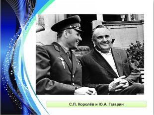 С.П. Королёв и Ю.А. Гагарин