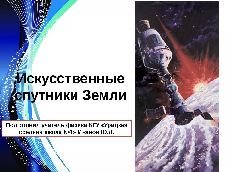 Искусственные спутники Земли Подготовил учитель физики КГУ «Урицкая средняя ш...