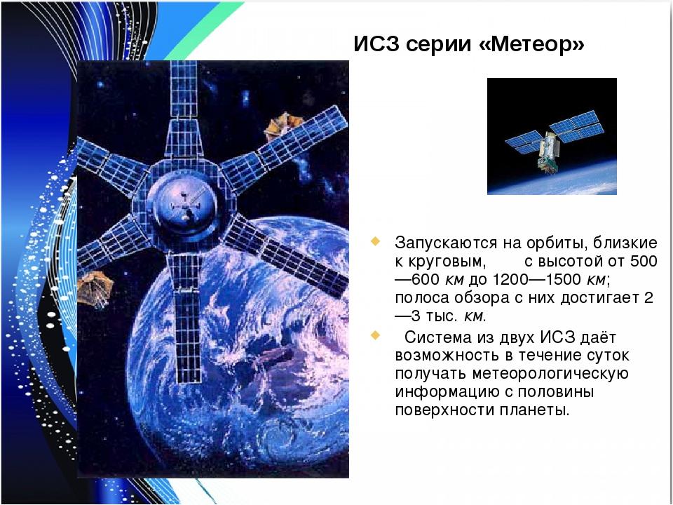 ИСЗ серии «Метеор» Запускаются на орбиты, близкие к круговым, с высотой от 50...