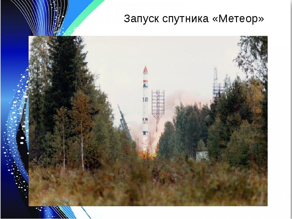 Запуск спутника «Метеор»