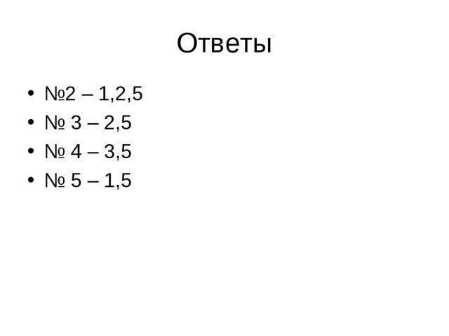 Ответы №2 – 1,2,5 № 3 – 2,5 № 4 – 3,5 № 5 – 1,5