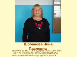 Шобанова Нина Павловна Шобанова Н.П. была директором школы с 1987 по 1989 год