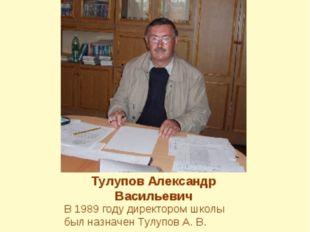Тулупов Александр Васильевич В 1989 году директором школы был назначен Тулупо