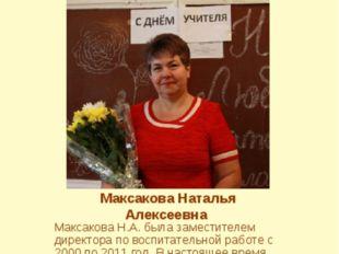Максакова Наталья Алексеевна Максакова Н.А. была заместителем директора по во