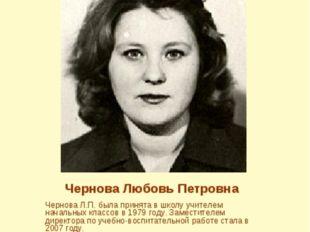 Чернова Любовь Петровна Чернова Л.П. была принята в школу учителем начальных
