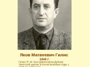 Яков Матвеевич Гилис 1946 г. Гилис Я. М. был директором Дубово-Уметской школы