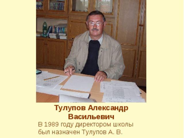 Тулупов Александр Васильевич В 1989 году директором школы был назначен Тулупо...
