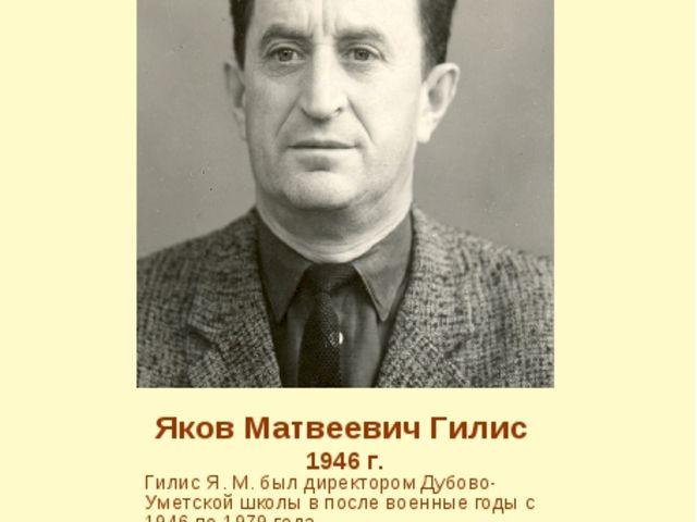 Яков Матвеевич Гилис 1946 г. Гилис Я. М. был директором Дубово-Уметской школы...