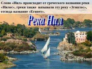 Слово «Нил» происходит от греческого названия реки «Нилос», греки также назыв