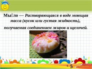 Мы́ло — Растворяющаяся в воде моющая масса (кусок или густая жидкость), получ