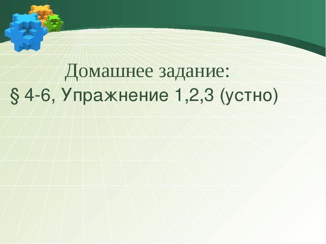Домашнее задание: § 4-6, Упражнение 1,2,3 (устно)
