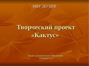 Творческий проект «Кактус» Педагог дополнительного образования Теплякова Е.А.