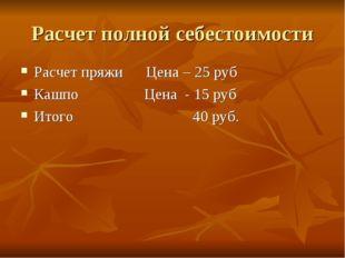 Расчет полной себестоимости Расчет пряжи Цена – 25 руб Кашпо Цена - 15 руб Ит