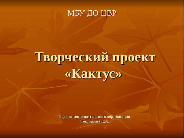 Творческий проект «Кактус» Педагог дополнительного образования Теплякова Е.А....