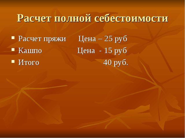 Расчет полной себестоимости Расчет пряжи Цена – 25 руб Кашпо Цена - 15 руб Ит...