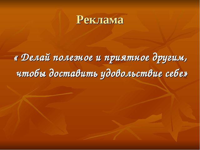 Реклама « Делай полезное и приятное другим, чтобы доставить удовольствие себе»