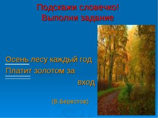 Подскажи словечко! Выполни задание Осень лесу каждый год Платит золотом за вх