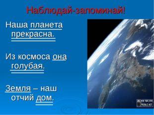 Наблюдай-запоминай! Наша планета прекрасна. Из космоса она голубая. Земля – н