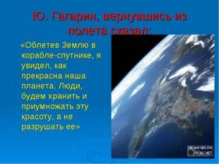 Ю. Гагарин, вернувшись из полета сказал: «Облетев Землю в корабле-спутнике, я
