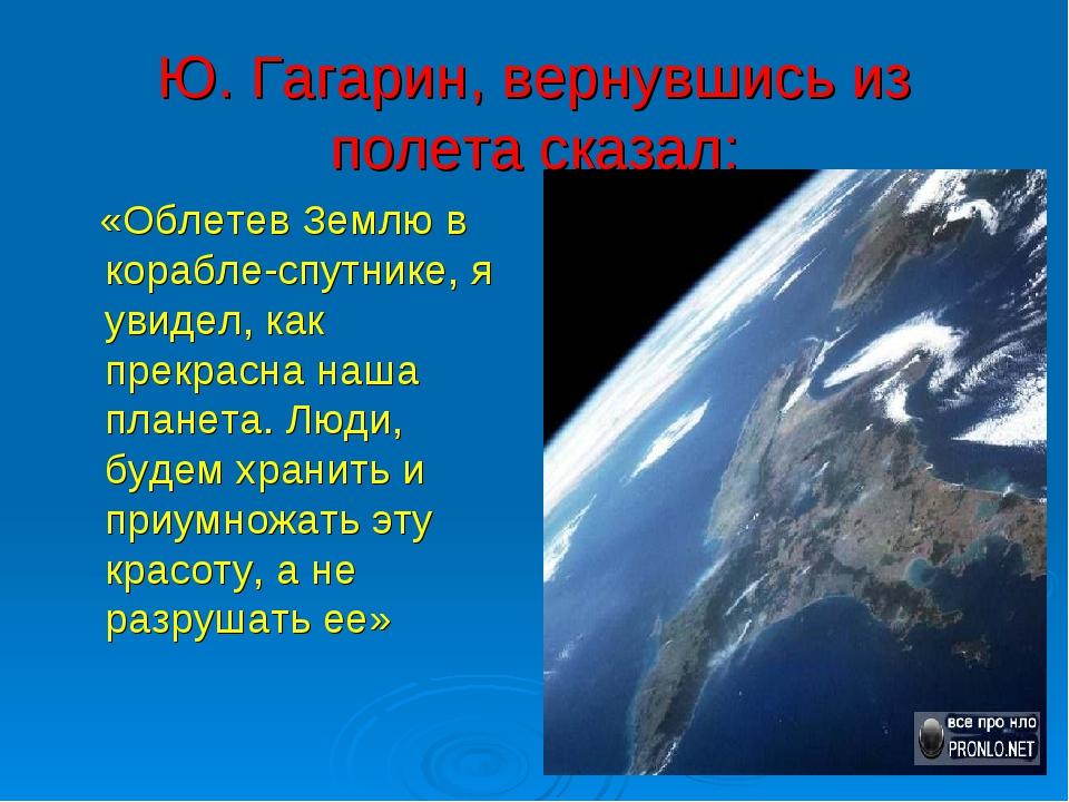 Ю. Гагарин, вернувшись из полета сказал: «Облетев Землю в корабле-спутнике, я...