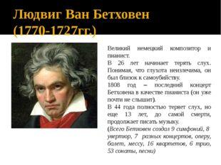 Людвиг Ван Бетховен (1770-1727гг.) Великий немецкий композитор и пианист. В 2