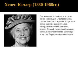 Хелен Келлер (1880-1968гг.) Эта женщина посвятила всю свою жизнь инвалидам. О