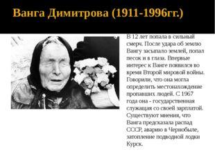 Ванга Димитрова (1911-1996гг.) В 12 лет попала в сильный смерч. После удара о