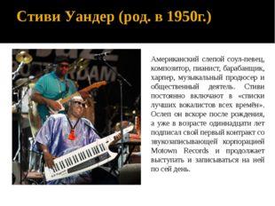 Стиви Уандер (род. в 1950г.) Американский слепой соул-певец, композитор, пиан