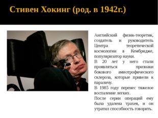 Стивен Хокинг (род. в 1942г.) Английский физик-теоретик, создатель и руководи